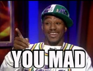 You mad?