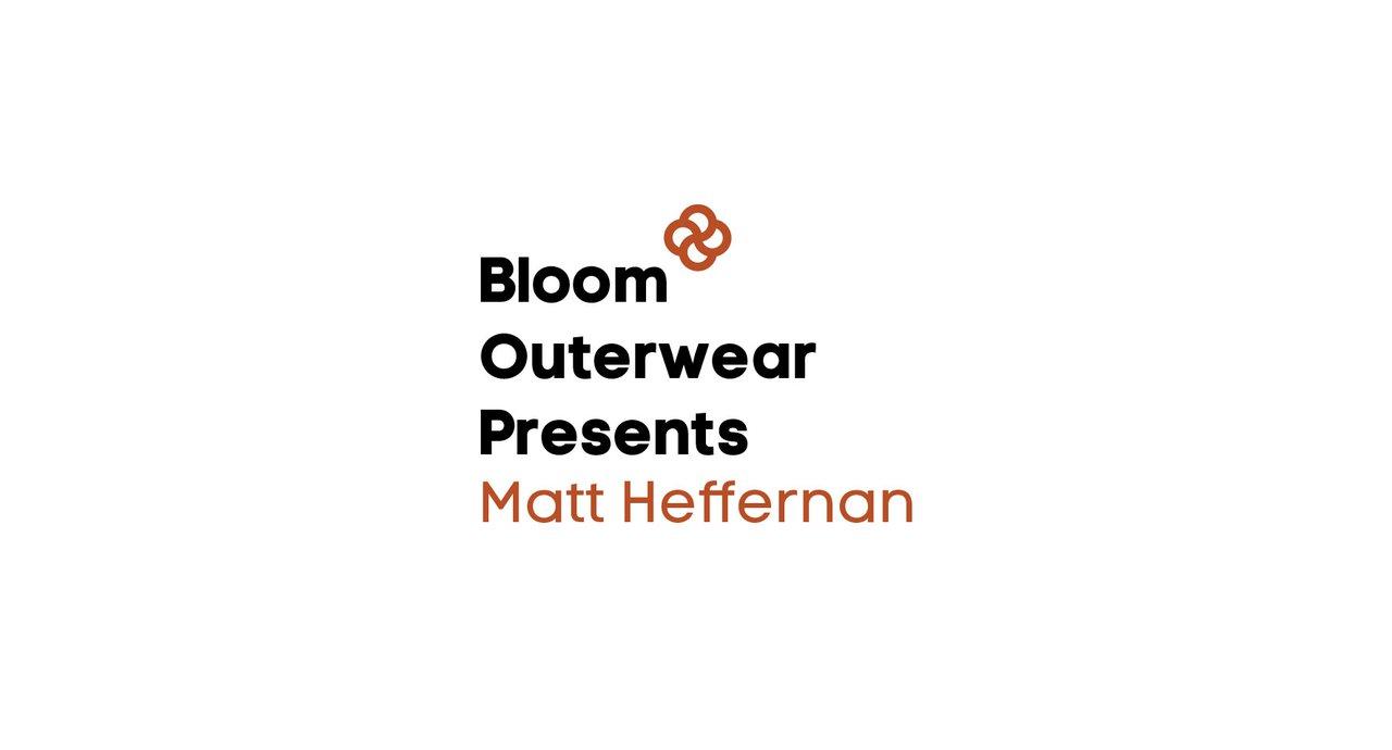 Bloom Outerwear Presents Matt Heffernan